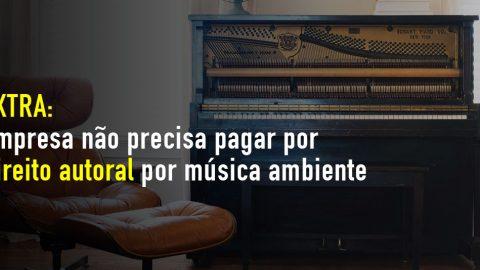 EXTRA: Empresa não precisa pagar direito autoral por música ambiente